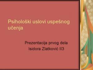 Psiholoki uslovi uspenog uenja Prezentacija prvog dela Isidora