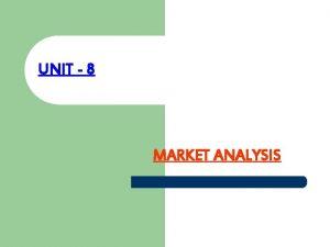 UNIT 8 MARKET ANALYSIS MARKET A market is