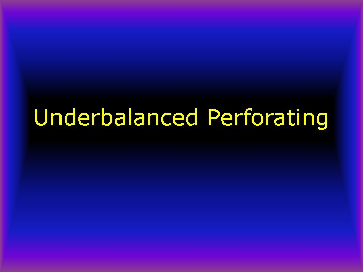 Underbalanced Perforating Underbalanced Perforating Early tests by Exxon