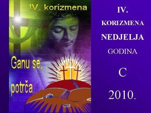 IV KORIZMENA NEDJELJA GODINA C 2010 1 Sretnih