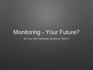 Monitoring Your Future Ken Guy RIS 3 Workshop