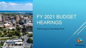 FY 2021 BUDGET HEARINGS Planning Development FY 2021