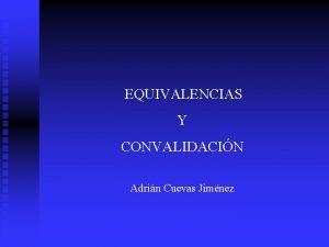 EQUIVALENCIAS Y CONVALIDACIN Adrin Cuevas Jimnez CONCEPTOS EQUIVALENCIA
