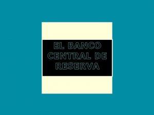 EL BANCO CENTRAL DE RESERVA Banco Central de