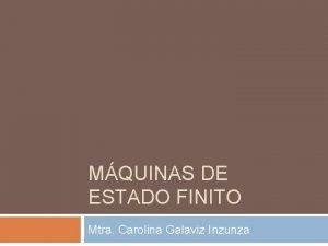 MQUINAS DE ESTADO FINITO Mtra Carolina Galaviz Inzunza