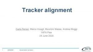 Tracker alignment Carlo Ferrari Marco Incagli Maurizio Massa
