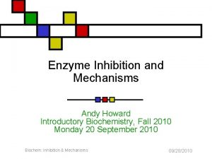 Enzyme Inhibition and Mechanisms Andy Howard Introductory Biochemistry
