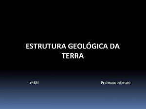 ESTRUTURA GEOLGICA DA TERRA 1 EM Professor Jeferson