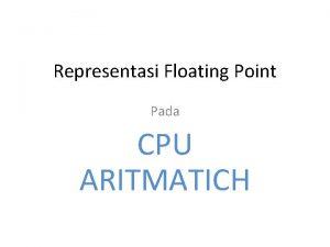 Representasi Floating Point Pada CPU ARITMATICH Representasi Floating