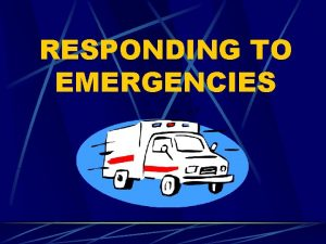 RESPONDING TO EMERGENCIES Recognize an emergency Emergencies can
