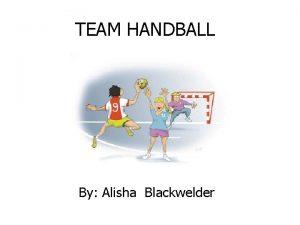 TEAM HANDBALL By Alisha Blackwelder HISTORY Team handball
