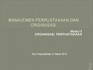 MANAJEMEN PERPUSTAKAAN DAN ORGANISASI Modul 3 ORGANISASI PERPUSTAKAAN