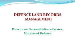 DEFENCE LAND RECORDS MANAGEMENT Directorate General Defence Estates