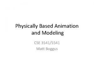 Physically Based Animation and Modeling CSE 35415541 Matt