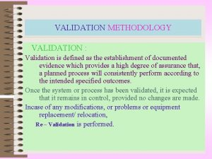 VALIDATION METHODOLOGY VALIDATION Validation is defined as the