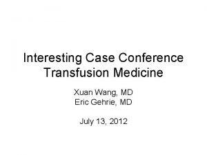 Interesting Case Conference Transfusion Medicine Xuan Wang MD