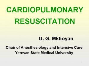 CARDIOPULMONARY RESUSCITATION G G Mkhoyan Chair of Anesthesiology