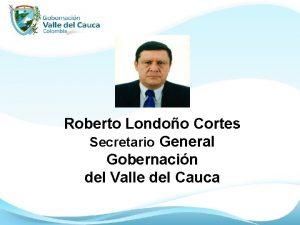 Roberto Londoo Cortes Secretario General Gobernacin del Valle