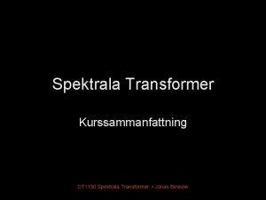 Spektrala Transformer Kurssammanfattning DT 1130 Spektrala Transformer Jonas