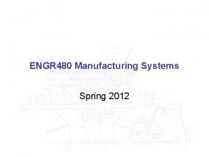 ENGR 480 Manufacturing Systems Spring 2012 ENGR 480