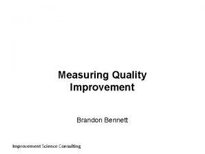 Measuring Quality Improvement Brandon Bennett Improvement Science Consulting