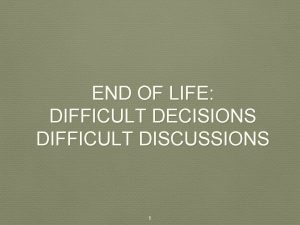 END OF LIFE DIFFICULT DECISIONS DIFFICULT DISCUSSIONS 1