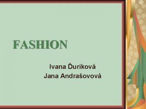 FASHION Ivana urikov Jana Andraovov Fashion has always