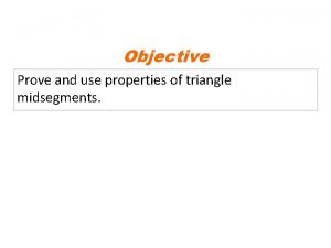Objective Prove and use properties of triangle midsegments