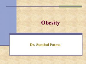 Obesity Dr Sumbul Fatma Obesity n A disorder