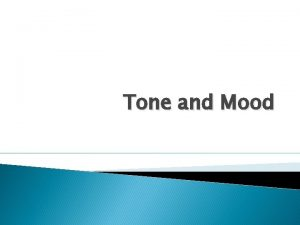 Tone and Mood What is Tone is the