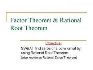 Factor Theorem Rational Root Theorem Objective SWBAT find