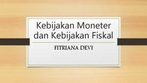 Kebijakan Moneter dan Kebijakan Fiskal FITRIANA DEVI KEBIJAKAN