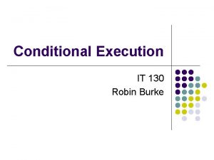 Conditional Execution IT 130 Robin Burke Outline l