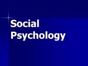 Social Psychology Social Psychology is a broad field