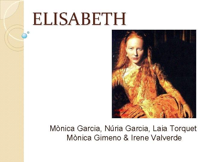 ELISABETH Mnica Garcia Nria Garcia Laia Torquet Mnica