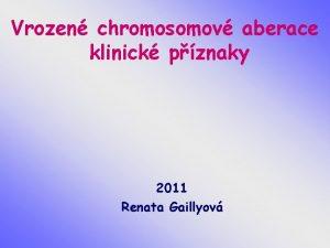 Vrozen chromosomov aberace klinick pznaky 2011 Renata Gaillyov