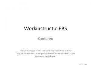 Werkinstructie EBS Kantoren Deze presentatie is een samenvatting
