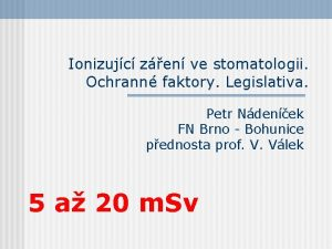 Ionizujc zen ve stomatologii Ochrann faktory Legislativa Petr
