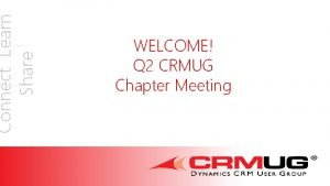 Connect Learn Share WELCOME Q 2 CRMUG Chapter