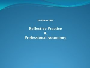 26 October 2013 Reflective Practice Professional Autonomy Reflective
