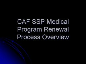CAF SSP Medical Program Renewal Process Overview CAF