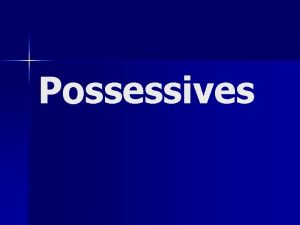 Possessives Words that show ownership are called possessive