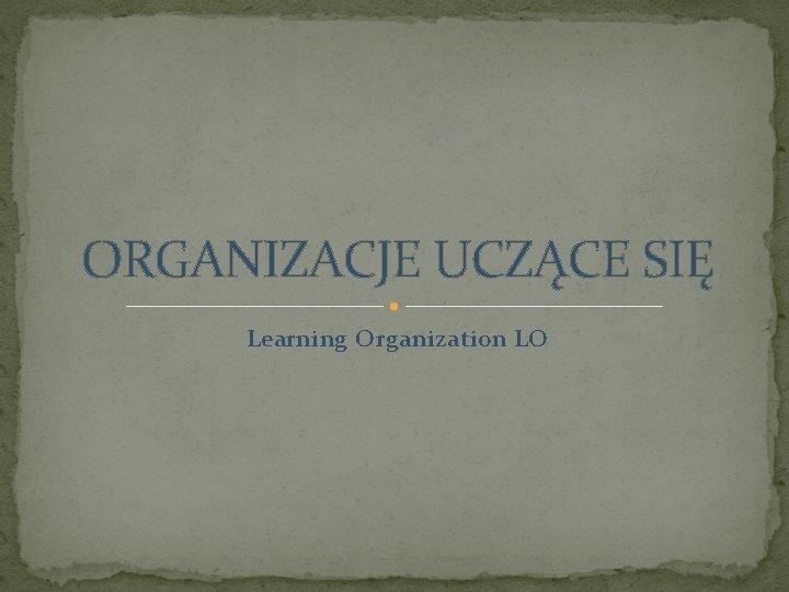 ORGANIZACJE UCZCE SI Learning Organization LO ORGANIZACJE UCZCE