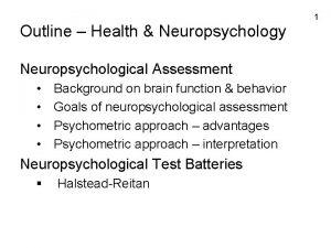 1 Outline Health Neuropsychology Neuropsychological Assessment Background on