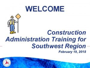 WELCOME Construction Administration Training for Southwest Region February