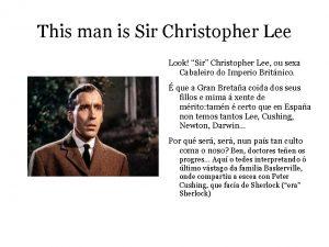 This man is Sir Christopher Lee Look Sir