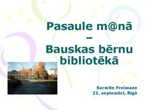 Pasaule mn Bauskas brnu bibliotk Sarmte Freimane 21