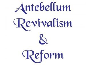 Antebellum Revivalism Reform Reform movement came about because
