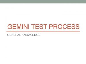 GEMINI TEST PROCESS GENERAL KNOWLEDGE Overview Test Process