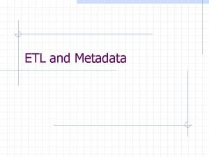 ETL and Metadata The ETL Process Source Systems
